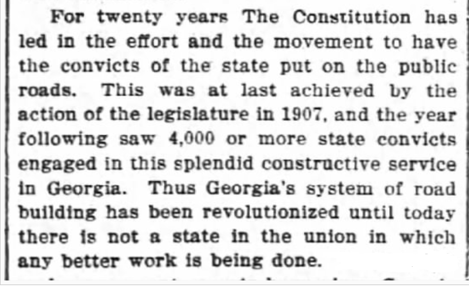 """""""For twenty years The Constitution [newspaper] has led in the effort and the movement to have the convicts of the state put on the public roads. This was at last achieved by the action of the legislature in 1907. and the year following saw 4,000 or more state convicts engaged in this splendid constructive service in Georgia. Thus Georgia's system of road building has been revolutionized until today there Is not a state in the union in which any better work is being done."""""""